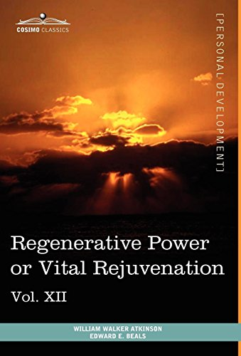 Personal Power Books (in 12 Volumes), Vol. XII: Regenerative Power or Vital Rejuvenation by William Walker Atkinson, Edward E. Beals