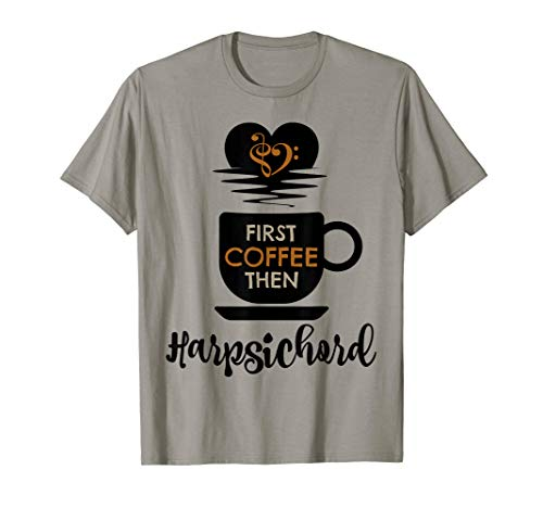 First Coffee Then Harpsichord Classical Music Lover Harpsichordist T-Shirt