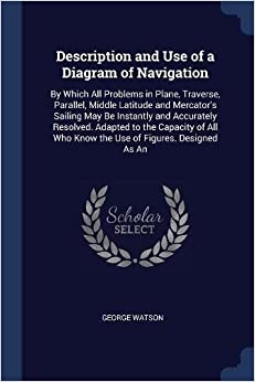 George Watson - Description And Use Of A Diagram Of Navigation: By Which All Problems In Plane, Traverse, Parallel, Middle Latitude And Mercator's Sailing May Be ... Who Know The Use Of Figures. Designed As An