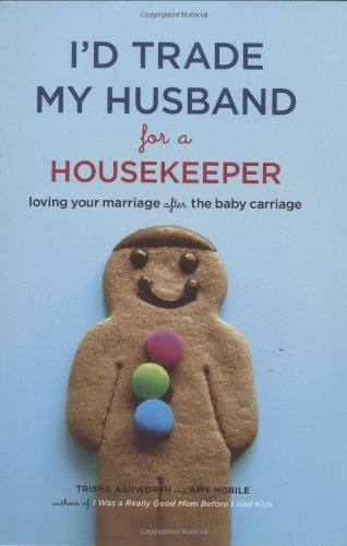 I'd Trade My Husband for a Housekeeper: Loving Your Marriage after the Baby Carriage