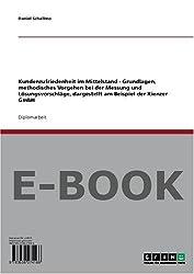 Kundenzufriedenheit im Mittelstand - Grundlagen, methodisches Vorgehen bei der Messung und Lösungsvorschläge, dargestellt am Beispiel der Kienzer GmbH