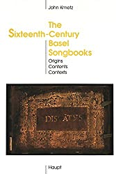 The Sixteenth-Century Basel Songbooks: Origins, Contents and Contexts (Publikationen Der Schweizerischen Musikforschenden Gesellschaft Serie II Publicatons De La Socit Suisse De Musicologie Srie II)