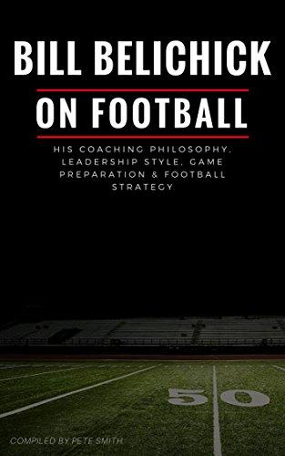 Bill Belichick: His Coaching Philosophy, Leadership Style,