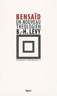 Fragments mécréants : Tome 2, Un nouveau théologien, Bernard Henri-Lévy par Daniel Bensaïd