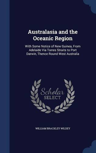 Read Online Australasia and the Oceanic Region: With Some Notice of New Guinea, From Adelaide Via Torres Straits to Port Darwin, Thence Round West Australia pdf epub