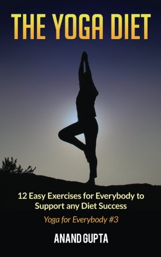 The Yoga Diet: 12 Easy Exercises for Everybody to Support any Diet Success (Yoga for Everybody) (Volume 3)