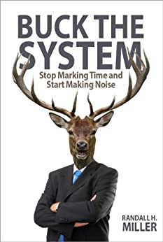 Buck The System: Stop Marking Time and Start Making Noise by [Miller, Randall H.]
