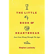 The Little Book of Heartbreak: Love Gone Wrong Through the Ages