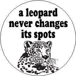 a leopard never changes its spots Can a leopard change its spots — 74 comments a leopard can never change it's spot but a leopard does grow and become an adult leopard and as they grow.