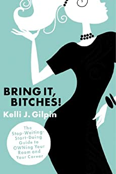 Bring It, Bitches! The Stop-Waiting-Start-Doing Guide to OWNing Your Room and Your Career by [Gilpin, Kelli J.]