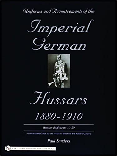 Uniforms & Accoutrements of the Imperial German Hussars 1880-1910 - An Illustrated Guide to the Military Fashion of the Kaiser's Cavalry: 10th Through 20th, Brunswick 17th, and Saxon Regiments