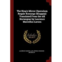 The King's Mirror (Speculum Regale-Konungs Skuggsjá) Translated From the old Norwegian by Laurence Marcellus Larson