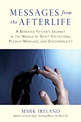 Messages from the Afterlife: A Bereaved Father's Journey in the World of Spirit Visitations, Psychic-Mediums, and Synchronicity