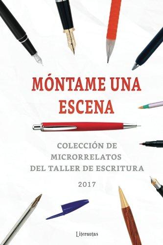 Móntame una escena 2017 Colección de microrrelatos del taller de escritura (M?ntame una escena) (Volume 5)  [Varios autores] (Tapa Blanda)