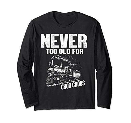 Never Too Old For Choo Choos Trains Long Sleeve