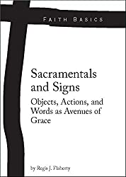 Faith Basics: Sacramentals and Signs. Objects, Actions, and Words as Avenues of Grace