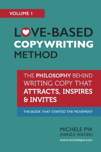 Love-Based Copywriting Method: The Philosophy Behind Writing Copy that Attracts, Inspires and Invites (Love-Based Business) (Volume 1) (Best Internet Advertising Methods)