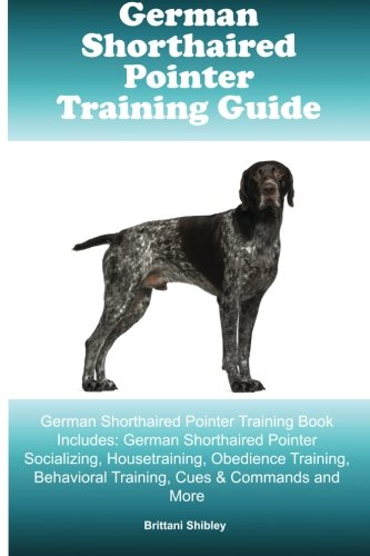German Shorthaired Pointer Training Guide German Shorthaired Pointer Training Book Includes: German Shorthaired Pointer Socializing, Housetraining, ... Behavioral Training, Cues & Commands and More ebook