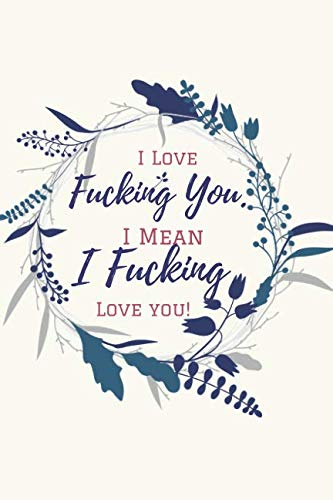 I Love Fucking You. I Mean I Fucking Love You!: A Funny lined Notebook. Blank Novelity Journal With Romantic Cover, Perfect as Gift for Your amazing ... cards for Wife/ Funny Birthday Cards. ()