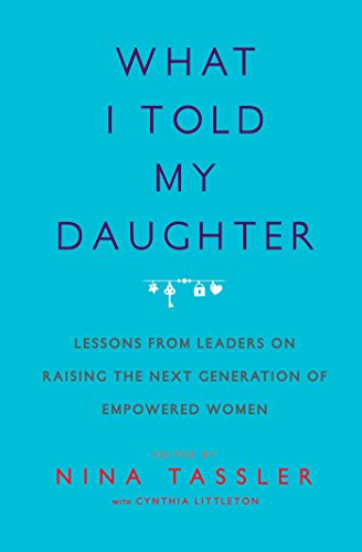What I Told My Daughter  Lessons From Leaders On Raising The Next Generation Of Empowered Women