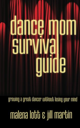 Dance Mom Survival Guide: Growing a Great Dancer Without
