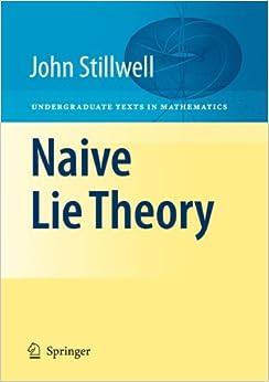 Naive Lie Theory (Undergraduate Texts In Mathematics) John Stillwell