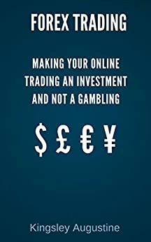 Forex Trading: Making Your Online Trading an Investment and not a Gambling by [Augustine, Kingsley]