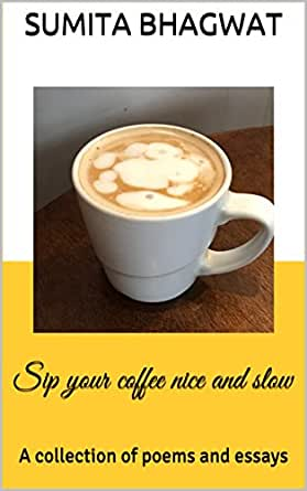 Sip your coffee nice and slow: A collection of poems and
