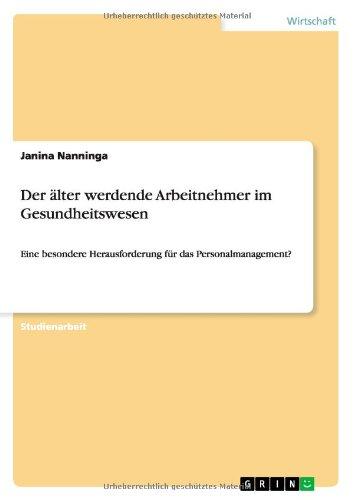 Der älter werdende Arbeitnehmer im Gesundheitswesen: Eine besondere Herausforderung für das Personalmanagement? Taschenbuch – 22. Mai 2014 Janina Nanninga GRIN Verlag 3656655510 Betriebswirtschaft