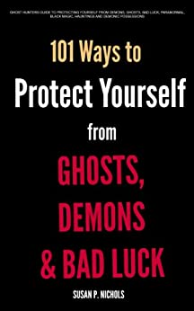 Ghost Hunters Guide to Protecting Yourself from Demons, Ghosts, Bad Luck, Paranormal, Black Magic, Hauntings and Demonic Possessions by [Nichols, Susan P.]