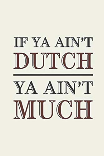 Dutch: Ya Ain't Much If Ya Ain't  Notebook, Journal for Writing, Size 6