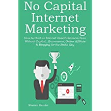 NO CAPITAL INTERNET MARKETING: How to Start an Internet Based Business Even Without Capital…E-commerce, Online Affiliate & Blogging for the Broke Guy