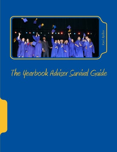 The Yearbook Adviser Survival Guide  Everything You Need To Get Organized And Complete A Yearbook Without Losing Your Mind