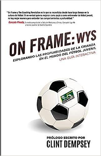On Frame: WYS: Explorando las Profundidades de la Crianza en el Mundo de Fútbol Juvenil, UNA GUÍA INTERACTIVA: Amazon.es: Ianni Training, Seth Taylor, ...
