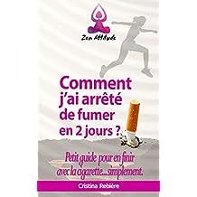 Comment j'ai arrêté de fumer en 2 jours?: Petit guide pour en finir avec la cigarette...simplement (Guide Zen Attitude t. 11) (French Edition)