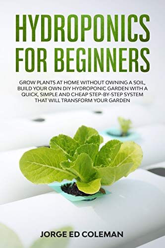 Hydroponics for Beginners: Grow Plants at Home Without Owning a Soil, Build Your Own DIY Hydroponics Garden With a Quick, Simple and Cheap STEP-BY-STEP System That Will Transform Your Garden by [Coleman, Jorge Ed]
