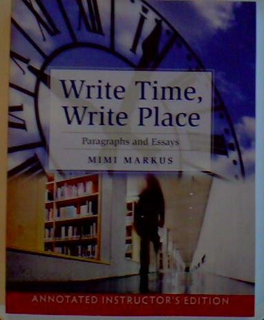 Annotated Instructor's Edition, Write Time, Write Place: Paragraphs and Essays by Mimi Markus. For USE BY INSTRUCTOR WIT