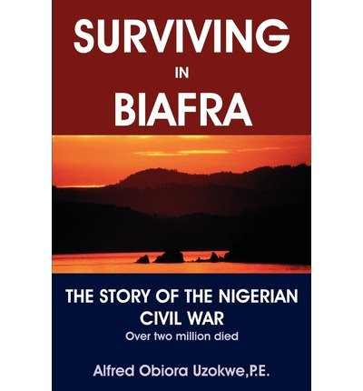 Surviving in Biafra: The Story of the Nigerian Civil War By Uzokwe ...
