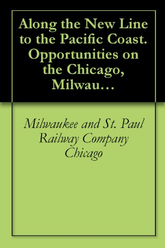 Along the New Line to the Pacific Coast. Opportunities on the Chicago, Milwaukee & St. Paul Railway ()