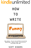 How to Write Funny: Your Serious, Step-By-Step Blueprint For Creating Incredibly, Irresistibly, Successfully Hilarious Writing