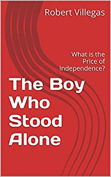 The Boy Who Stood Alone: What is the Price of Independence? by [Villegas Jr., Robert]