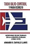 Todo bajo control y nada resuelto: Memorias de mi trabajo en la aviación cubana (1968-1979) (Spanish Edition)