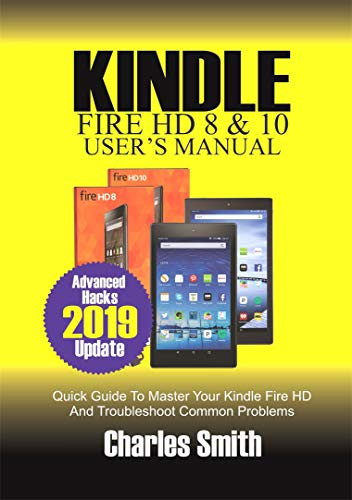 KINDLE FIRE HD 8 & 10 USER'S MANUAL: Quick Guide to Master Your Kindle Fire HD and Troubleshoot Common Problems (Best Case For Fire Hd 8 2019)
