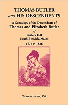 Thomas Butler and His Descendents: A Genealogy of the Descendants of Thomas and Elizabeth Butler of Butler's Hill, South Berwick, Maine, 1674-1886