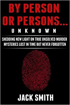 By Person or Persons...UNKNOWN: Shedding New Lighton True Unsolved Murder Mysteries Lost in Time But Never Forgotten