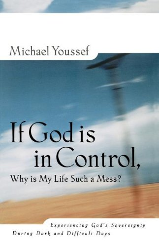 If God is in Control Why is My Life Such a Mess? Experiencing God's Sovereignty During Dark and Difficult Days