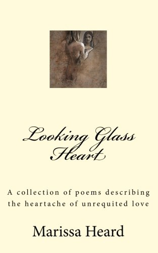 Looking Glass Heart: A collection of poems describing the heartache of unrequited love