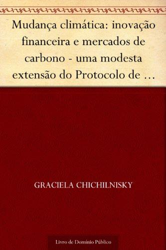 Mudança climática: inovação financeira e mercados de carbono - uma modesta extensão do Protocolo de Kyoto pode acabar com o impasse entre nações industrializadas ... e em desenvolvimento (Portuguese Edition)