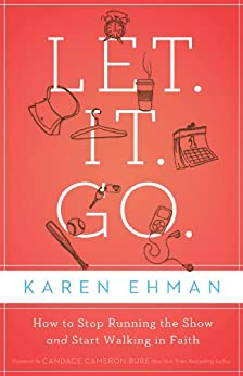Let. It. Go.: How to Stop Running the Show and Start Walking in Faith by [Ehman, Karen]