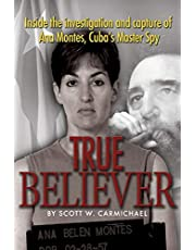 True Believer: Inside the Investigation and Capture of Ana Montes, Cuba's Master Spy